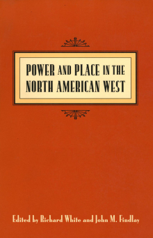 Power and Place in the North American West (Seattle: Center for the Study of the Pacific Northwest in association with University of Washington Press, 1999)