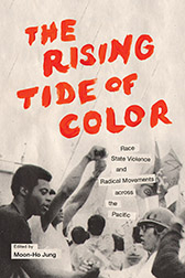 Moon-Ho Jung, ed. The Rising Tide of Color: Race, State Violence, and Radical Movements Across the Pacific (Seattle: University of Washington Press, 2014)