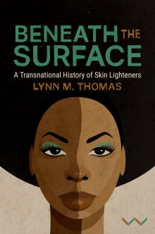 Beneath the Surface: A Transnational History of Skin Lighteners, by Lynn Thomas