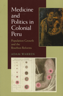 Medicine and Politics in Colonial Peru: Population Growth and the Bourbon Reforms (Pittsburgh: University of Pittsburgh Press, 2010)