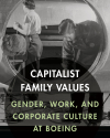Capitalist Family Values: Gender, Work, and Corporate Culture at Boeing (Lincoln: University of Nebraska Press, 2015)